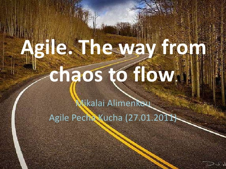 Agile. The way from chaos to flow.<br />Mikalai Alimenkou<br />Agile PechaKucha (27.01.2011)<br />