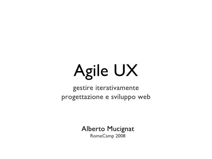 Agile UX <ul><li>gestire iterativamente </li></ul><ul><li>progettazione e sviluppo web </li></ul>Alberto Mucignat RomeCamp...