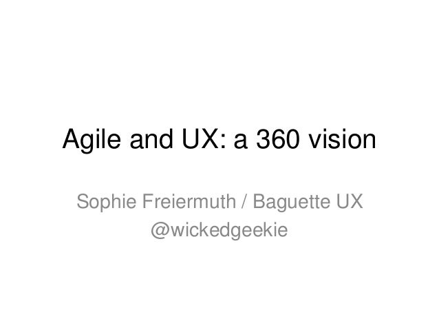 Agile and UX: a 360 vision Sophie Freiermuth / Baguette UX @wickedgeekie
