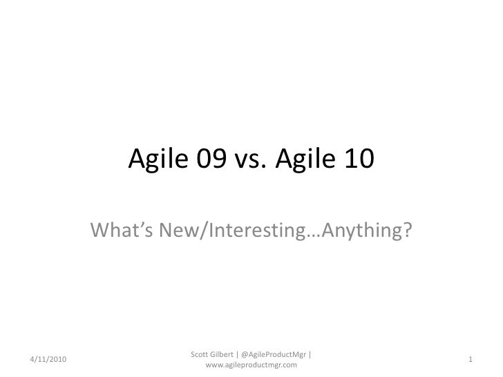 Agile 09 vs. Agile 10<br />What's New/Interesting…Anything?<br />4/11/2010<br />1<br />Scott Gilbert | @AgileProductMgr | ...