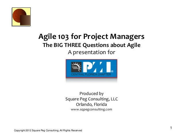 Agile 103 for Project Managers The BIG THREE Questions about Agile A presentation for A presentation for 1 Copyright 2012 ...