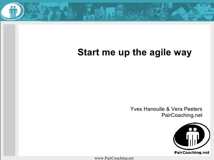 Start me up the agile way                          Yves Hanoulle & Vera Peeters                                  PairCoach...