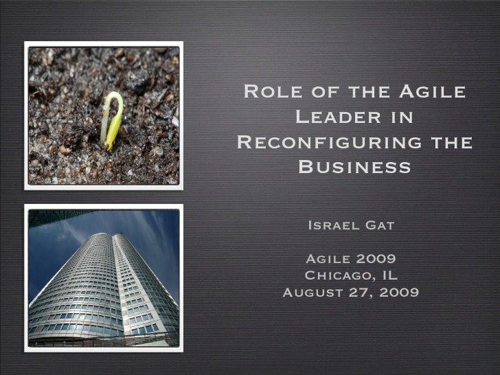 Role of the Agile Leader in Reconfiguring the Business <ul><li>Israel Gat </li></ul><ul><li>Agile 2009 </li></ul><ul><li>C...