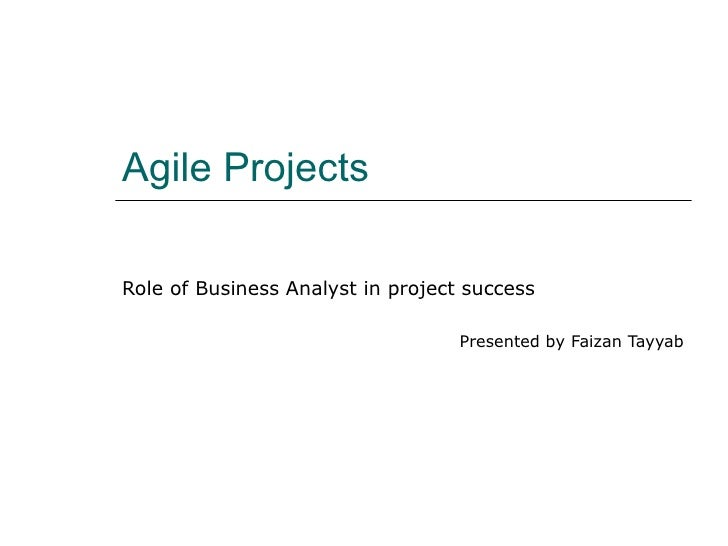 Agile Projects Role of Business Analyst in project success Presented by Faizan Tayyab