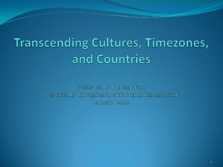Transcending Cultures, Timezones,and CountriesPresented by Mahesh BaxiPrepared by ChiragDoshi, NitinDhall & Mahesh BaxiJan...