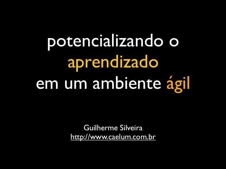 potencializando o   aprendizadoem um ambiente ágil        Guilherme Silveira    http://www.caelum.com.br