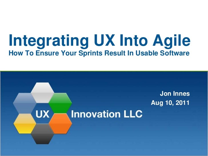 Integrating UX Into AgileHow To Ensure Your Sprints Result In Usable Software<br />Jon Innes<br />Aug 10, 2011<br />