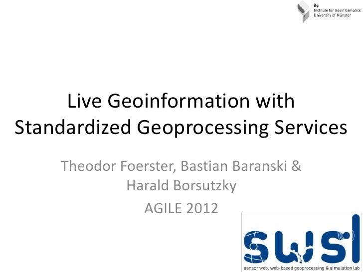 Live Geoinformation withStandardized Geoprocessing Services    Theodor Foerster, Bastian Baranski &             Harald Bor...