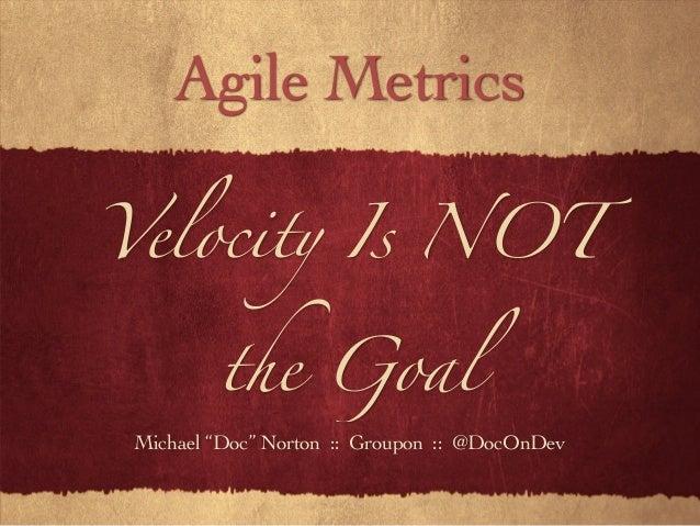 "Velocity Is NOT the Goal Michael ""Doc"" Norton :: Groupon :: @DocOnDev Agile Metrics"