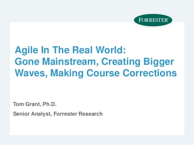 Agile In The Real World: Gone Mainstream, Creating Bigger Waves, Making Course Corrections Tom Grant, Ph.D. Senior Analyst...