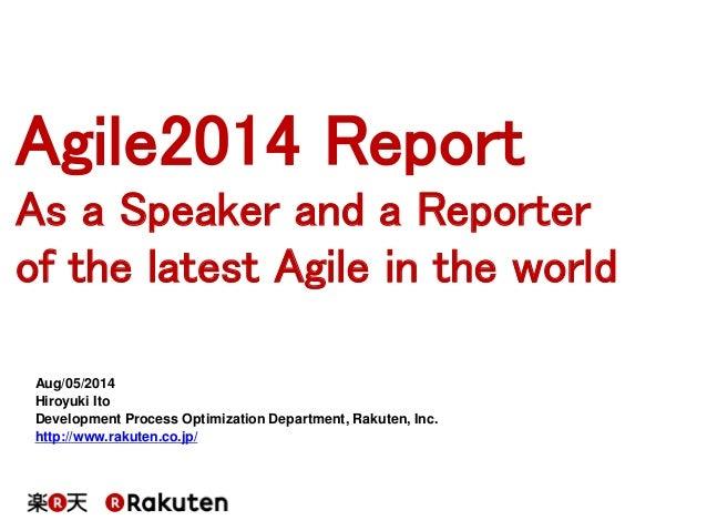Agile2014 Report  As a Speaker and a Reporter  of the latest Agile in the world  Aug/05/2014 Hiroyuki Ito Development Proc...