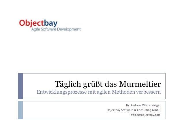 Täglich grüßt das Murmeltier Entwicklungsprozesse mit agilen Methoden verbessern Dr. Andreas Wintersteiger Objectbay Softw...