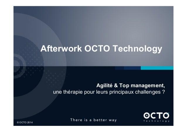 1  © OCTO 2014© OCTO 2014 Afterwork OCTO Technology Agilité & Top management, une thérapie pour leurs principaux challeng...