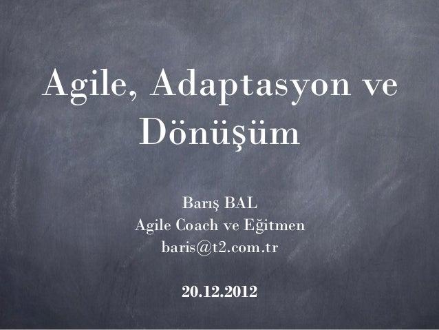 Agile, Adaptasyon ve      Dönüşüm            Barış BAL     Agile Coach ve Eğitmen        baris@t2.com.tr           20.12.2...