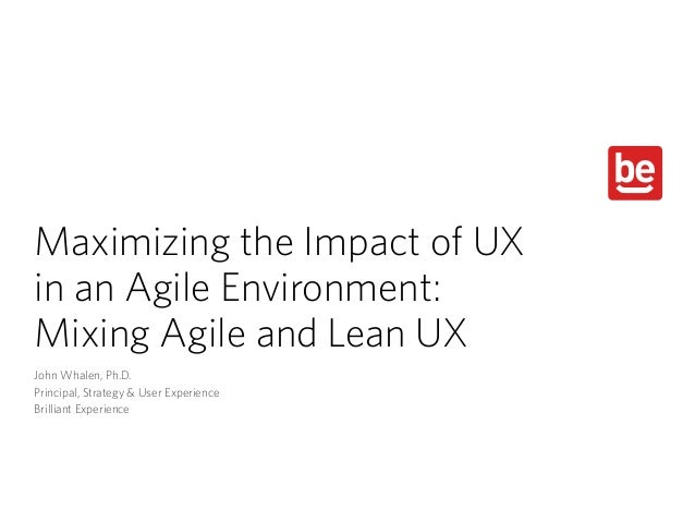 Maximizing the Impact of UX  in an Agile Environment:  Mixing Agile and Lean UX John Whalen, Ph.D. Principal, Strategy &...