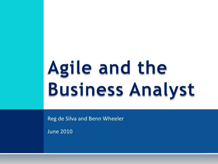 Reg de Silva and Benn Wheeler<br />June 2010<br />Agile and the Business Analyst<br />