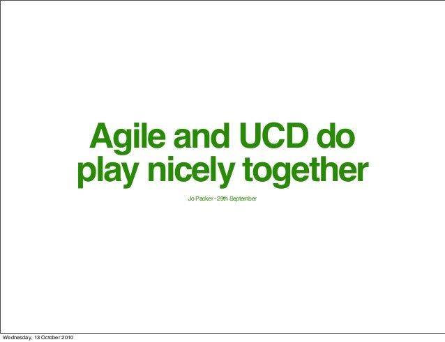Agile and UCD do play nicely together Jo Packer - 29th September Wednesday, 13 October 2010