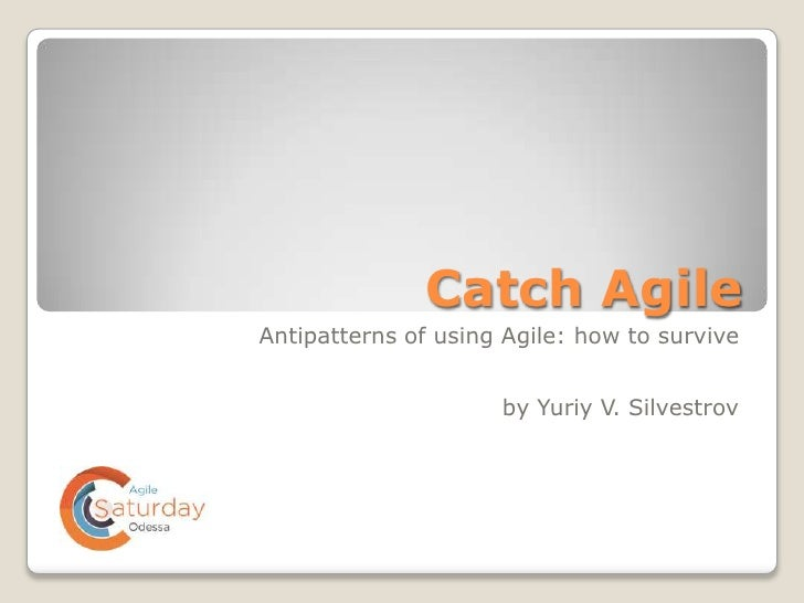 Catch AgileAntipatterns of using Agile: how to survive                     by Yuriy V. Silvestrov