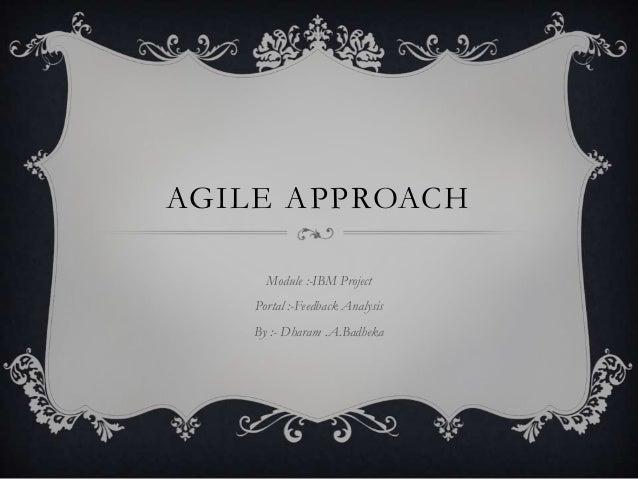 AGILE APPROACH Module :-IBM Project Portal :-Feedback Analysis By :- Dharam .A.Badheka