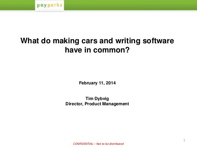 1 CONFIDENTIAL – Not to be distributed What do making cars and writing software have in common? February 11, 2014 Tim Dybv...