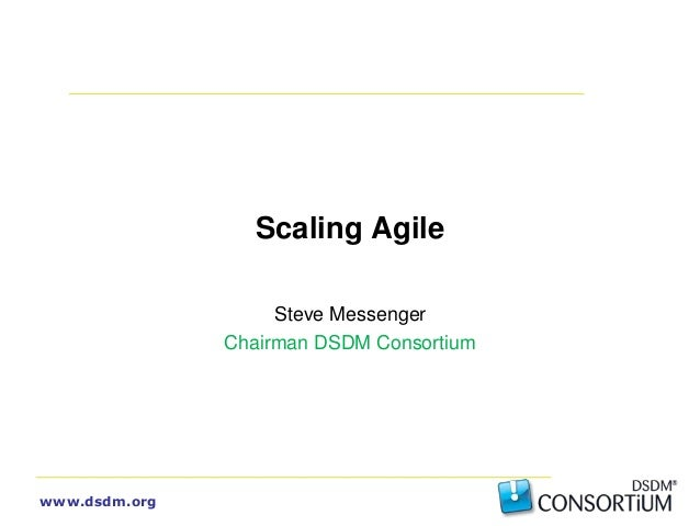 www.dsdm.org Scaling Agile Steve Messenger Chairman DSDM Consortium