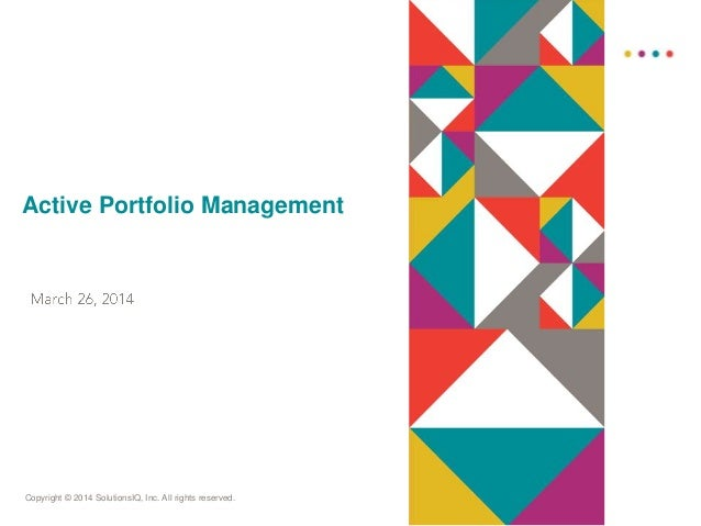 Copyright © 2014 SolutionsIQ, Inc. All rights reserved. Active Portfolio Management