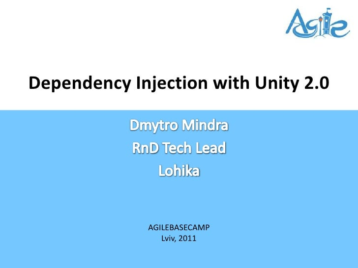 Dependency Injection with Unity 2.0<br />DmytroMindra<br />RnD Tech Lead<br />Lohika<br />AGILEBASECAMP<br />Lviv, 2011<br />