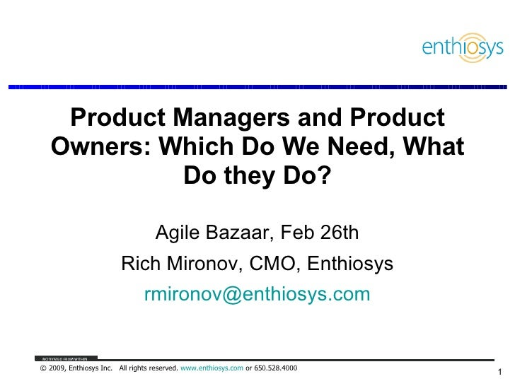Product Managers and Product Owners: Which Do We Need, What Do they Do? Agile Bazaar, Feb 26th Rich Mironov, CMO, Enthiosy...
