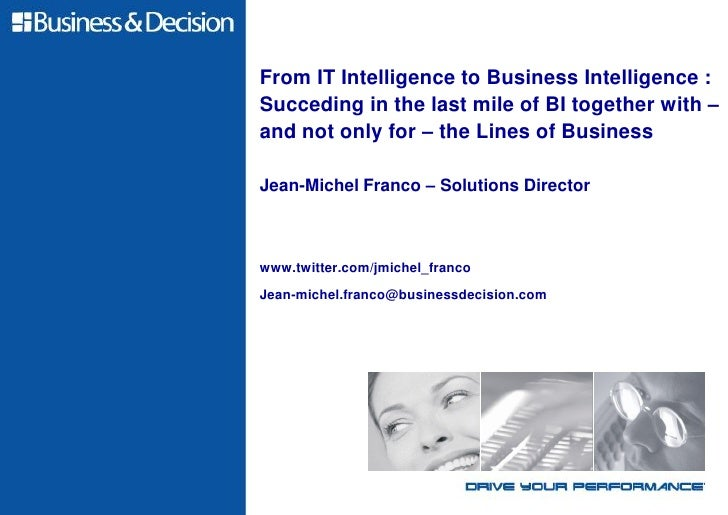 From IT Intelligence to Business Intelligence :Succeding in the last mile of BI together with –and not only for – the Line...