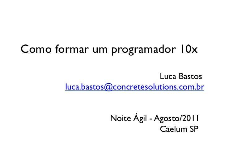 Como formar um programador 10x              Luca Bastos     luca.bastos@concretesolutions.com.br   ...