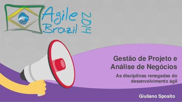 Gestão de Projeto e Análise de Negócios As disciplinas renegadas do desenvolvimento ágil Giuliano Sposito
