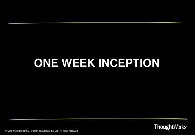 Private and Confidential. © 2011 ThoughtWorks, Ltd. All rights reserved. ONE WEEK INCEPTION