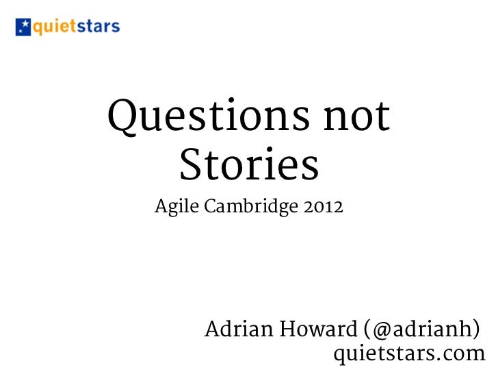Questions not   Stories  Agile Cambridge 2012       Adrian Howard (@adrianh)                  quietstars.com