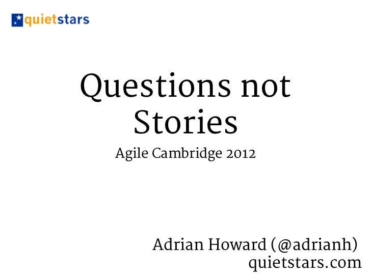 Questions Not Stories (Agile Cambridge 2012)