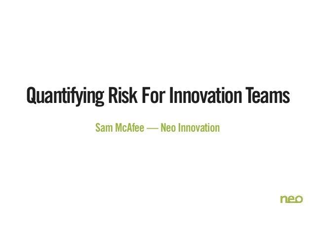 QuantifyingRiskForInnovationTeams Sam McAfee — Neo Innovation