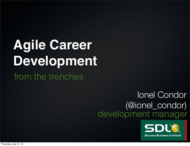 Agile Career Development from the trenches Ionel Condor (@ionel_condor) development manager Thursday, July 11, 13