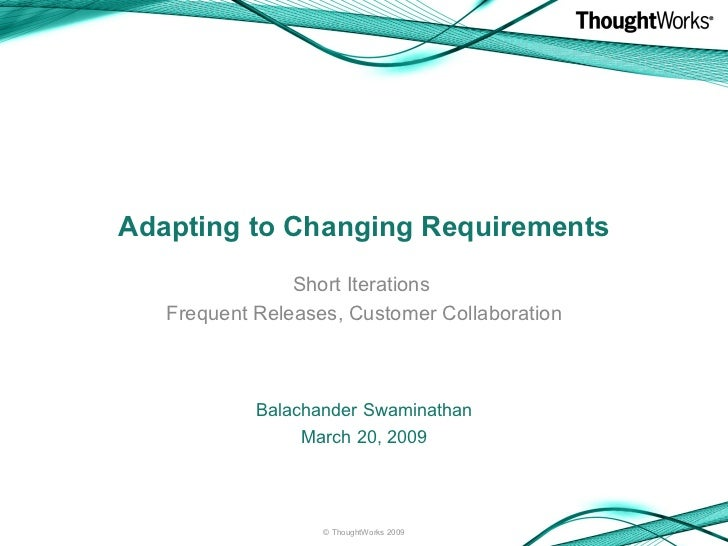 Adapting to Changing Requirements Short Iterations  Frequent Releases, Customer Collaboration <ul><li>Balachander Swaminat...