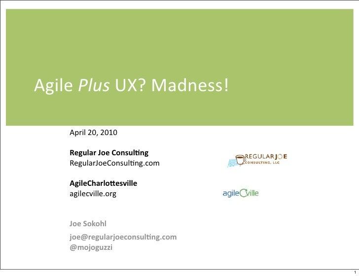 Agile  Plus  UX?  Madness!       April  20,  2010       Regular  Joe  Consul.ng            RegularJoeC...