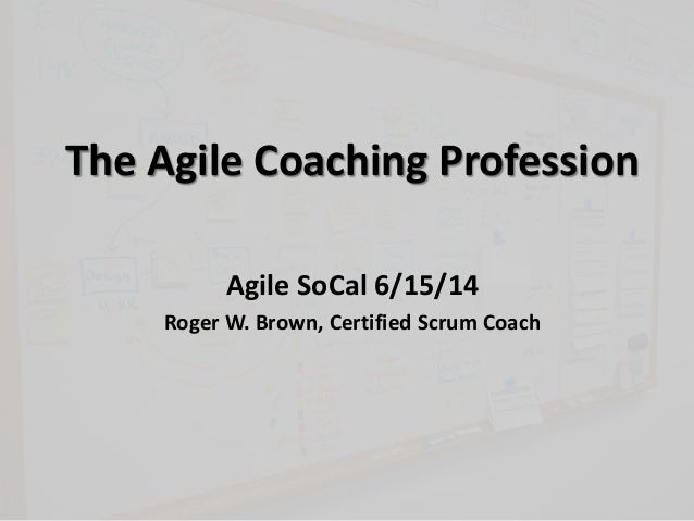 The Agile Coaching Profession Agile SoCal 6/15/14 Roger W. Brown, Certified Scrum Coach