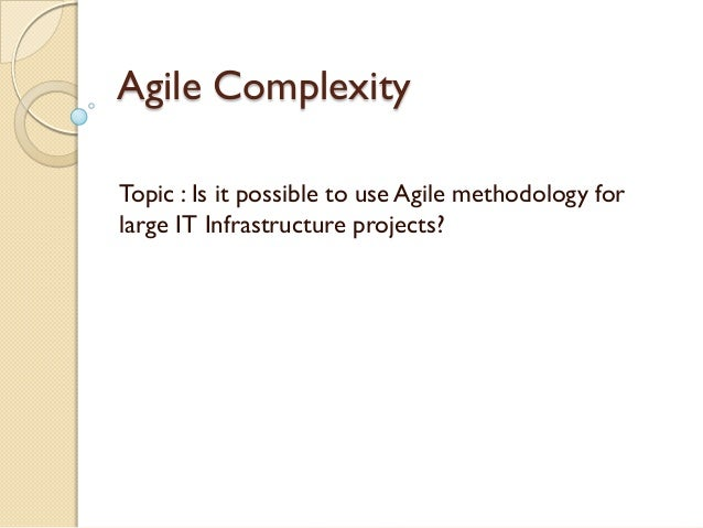 Agile ComplexityTopic : Is it possible to use Agile methodology forlarge IT Infrastructure projects?