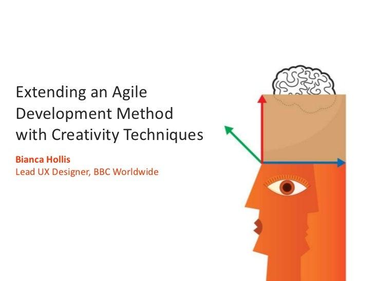 Extending an Agile<br />Development Method<br />with Creativity Techniques<br />Bianca Hollis<br />Lead UX Designer, BBC W...