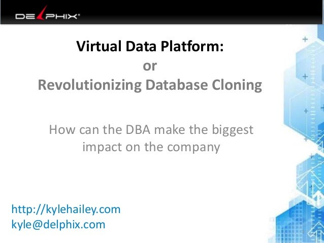 Virtual Data Platform: or Revolutionizing Database Cloning How can the DBA make the biggest impact on the company 6/26/201...