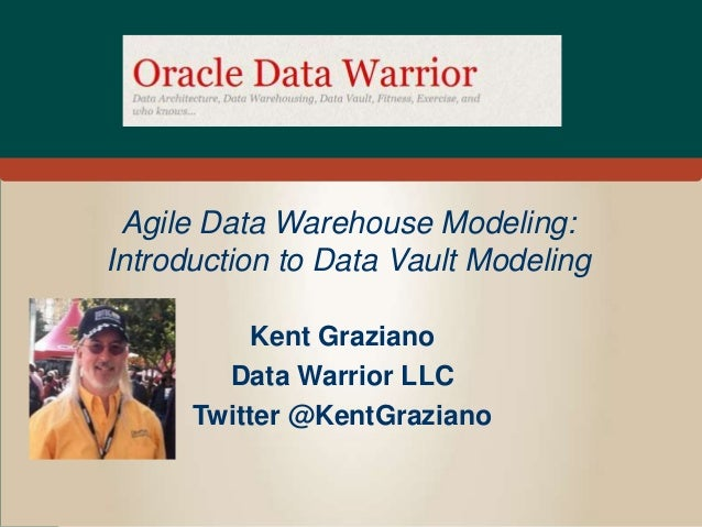 Agile Data Warehouse Modeling: Introduction to Data Vault Modeling Kent Graziano Data Warrior LLC Twitter @KentGraziano