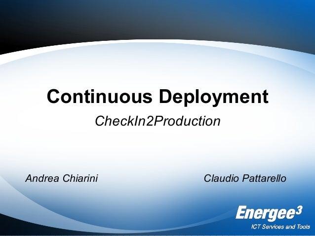 Continuous Deployment CheckIn2Production Andrea Chiarini Claudio Pattarello