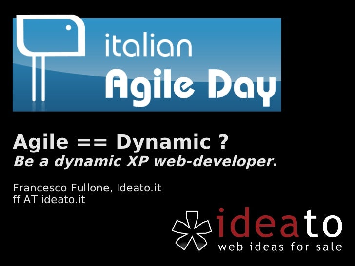 Agile == Dynamic ? Be a dynamic XP web-developer. Francesco Fullone, Ideato.it ff AT ideato.it