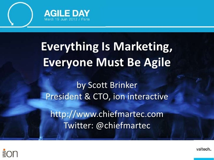 Everything Is Marketing,Everyone Must Be Agile        by Scott BrinkerPresident & CTO, ion interactive http://www.chiefmar...