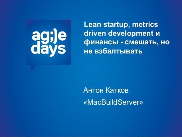 Lean startup, metrics driven development и финансы - смешать, но не взбалтывать Антон Катков «MacBuildServer»