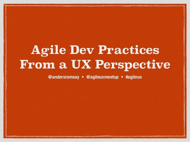 Agile Dev Practices From a UX Perspective @andersramsay • @agileuxmeetup • #agileux