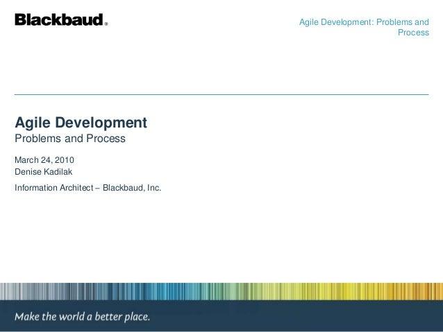 Agile Development Problems and Process March 24, 2010 Denise Kadilak Information Architect – Blackbaud, Inc. Agile Develop...