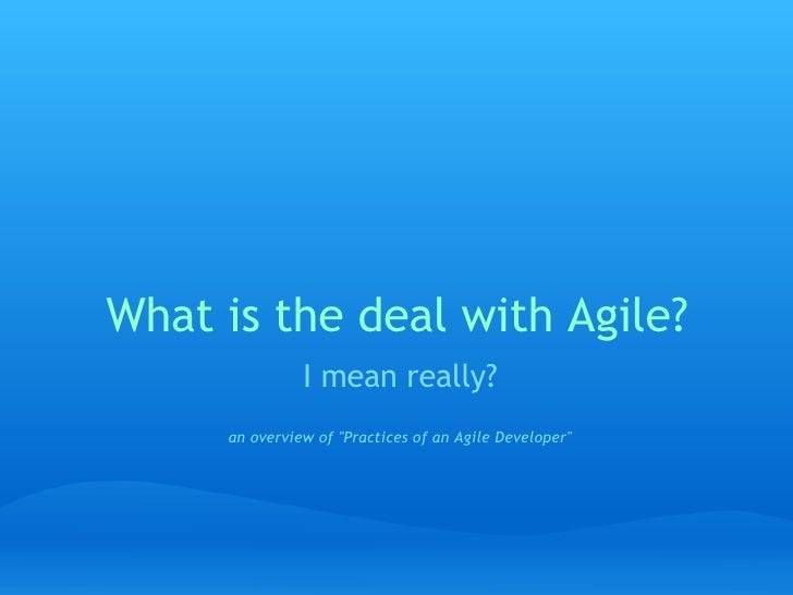 "What is the deal with Agile? I mean really?   an overview of ""Practices of an Agile Developer"""